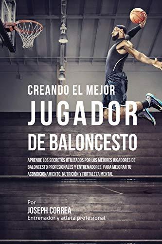 Creando el Mejor Jugador de Baloncesto: Aprende los secretos y trucos utilizados por los mejores Jugador de Baloncestos profesionales y entrenadores, ... y fortaleza Mental sin pastillas ni batidos