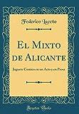 El Mixto de Alicante: Juguete Comico en un Acto y en Prosa (Classic Reprint)