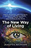 The New Way of Living: How to Reconnect with Your Body and Spirit, Gain Mental Clarity, Physical Health, and a New Outlook on the World - Jennifer Reumann