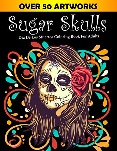 Sugar Skulls Dia De Los Muertos Coloring Book For Adults: Over 50 Artworks Day Of The Dead Coloring Book for Adults & Teens (Inspirational & ... Method) (Halloween Gifts Ideas For Grown-Ups)