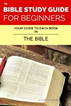 The Bible Study Guide For Beginners: Your Guide To Each Book In The Bible (The Bible Study Guides For Beginners) (Volume 3)