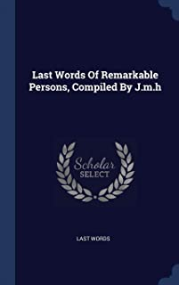 Last Words Of Remarkable Persons, Compiled By J.m.h