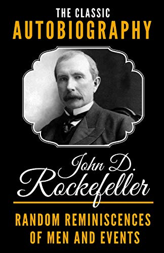 The Classic Autobiography of John D. Rockefeller - Random Reminiscences Of Men And Events