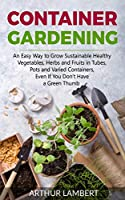 Container Gardening: An Easy Way to Grow Sustainable Healthy Vegetables, Herbs and Fruits in Tubes, Pots and Varied Containers Even If You Don't Have a Green Thumb