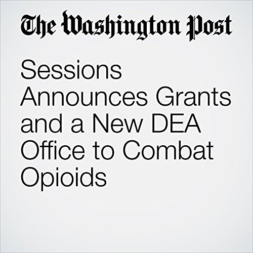 Sessions Announces Grants and a New DEA Office to Combat Opioids copertina