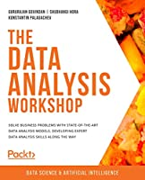 The Data Analysis Workshop: Solve business problems with state-of-the-art data analysis models, developing expert data analysis skills along the way Front Cover