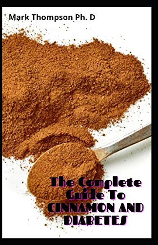 The Complete Guide To CINNAMON AND DIABETES: Health Benefits TO Lose Weight, Cures, Plus Recipes TO Manage Effect On Diabetes Control