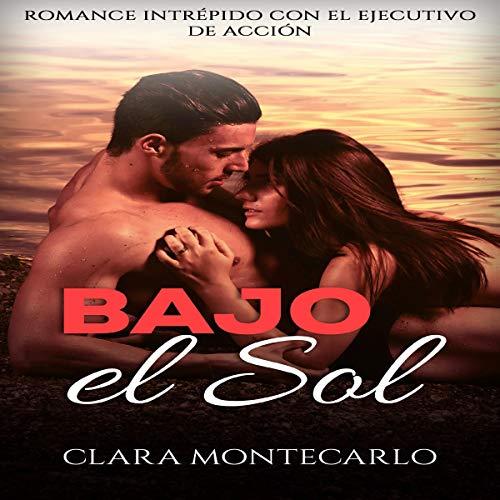 Bajo el Sol: Romance Intrépido con el Ejecutivo de Acción [Under the Sun: Bold Romance with the Action Executive] Audiobook By Clara Montecarlo cover art
