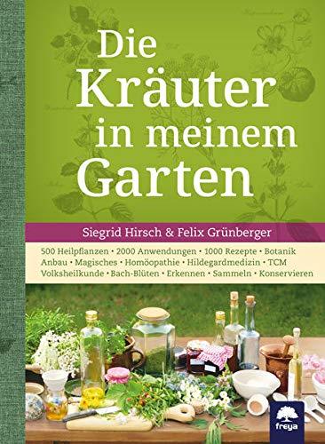 Die Kräuter in meinem Garten: 500 Heilpflanzen, 2000 Anwendungen, 1000 Rezepte, Botanik, Anbau, Magisches, Homöopathie, Hildegardmedizin, TCM, Volksheilkunde