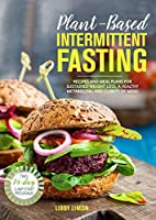 Plant-Based Intermittent Fasting: Recipes and Meal Plans for Sustained Weight Loss, a Healthy Metabolism, and Clarity of Mind