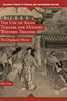 The Use of Asian Theatre for Modern Western Theatre: The Displaced Mirror (Palgrave Studies in Theatre and Performance History)