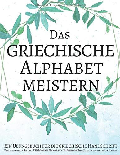 Das griechische Alphabet meistern, Ein Übungsbuch für die griechische Handschrift: Perfektionieren Sie Ihre Kalligraphie-Fähigkeiten und beherrschen Sie die neugriechisch Schrift