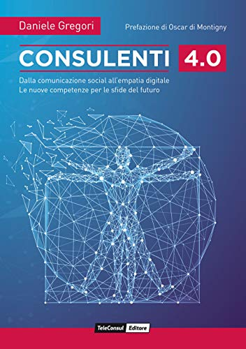 Consulenti 4.0. Dalla comunicazione social all'empatia digitale. Le nuove competenze per le sfide del futuro