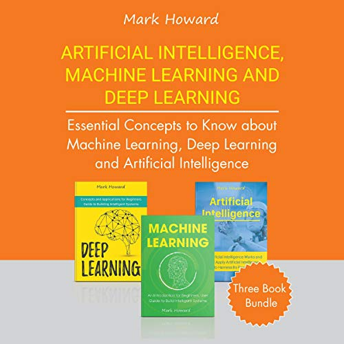 Artificial Intelligence, Machine Learning, and Deep Learning     Essential Concepts to Know About Machine Learning, Deep Learning, and Artificial Intelligence: Three Book Bundle              By:                                                                                                                                 Mark Howard                               Narrated by:                                                                                                                                 Robert Grothe                      Length: 5 hrs     1 rating     Overall 2.0