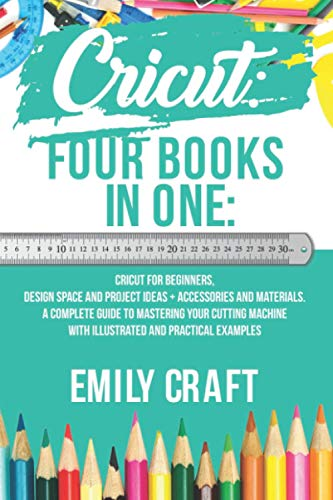 Cricut: Four Books in One: Cricut for Beginners, Design Space and Project Ideas + Accessories and Materials. A Complete Guide to Mastering Your Cutting Machine With Illustrated and Practical Examples