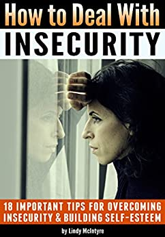 How to Deal with Insecurity: 18 Important Tips for Overcoming Insecurity and Building Self-Esteem by [Lindy McIntyre]