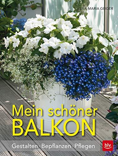 Mein schöner Balkon: Gestalten · Bepflanzen · Pflegen