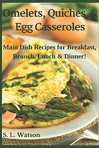 Omelets, Quiches & Egg Casseroles: Main Dish Recipes For Breakfast, Brunch, Lunch & Dinner! (Southern Cooking Recipes)