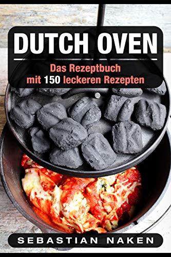 Dutch Oven: Das Rezeptbuch Mit 150 leckeren Rezepten
