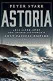 Astoria: John Jacob Astor and Thomas Jefferson's Lost Pacific Empire: A Story of Wealth, Ambition, and Survival (Hardcover)