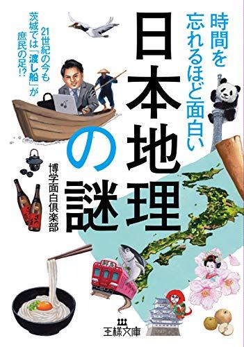時間を忘れるほど面白い「日本地理」の謎: 21世紀の今も茨城では「渡し船」が庶民の足!? (王様文庫)