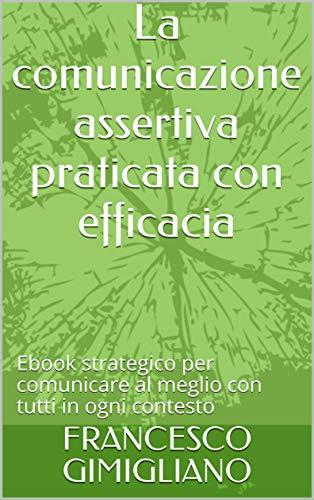 La comunicazione assertiva praticata con efficacia: Ebook strategico per comunicare al meglio con tutti in ogni contesto (Comunicazione attiva Vol. 1)