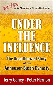 Under the Influence, New Edition of the Unauthorized Story of the Anheuser-Busch Dynasty by [Terry Ganey, Peter Hernon]