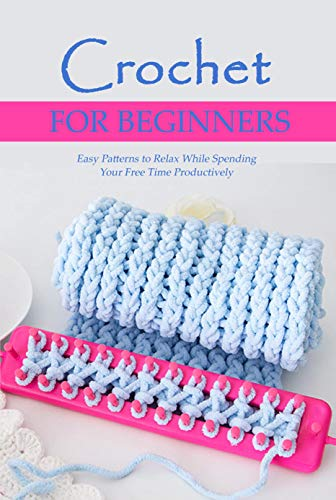 Crochet for Beginners: Easy Patterns to Relax While Spending Your Free Time Productively: Step by Step Guide (English Edition)