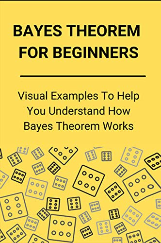 Bayes Theorem For Beginners: Visual Examples To Help You Understand How Bayes Theorem Works: Bayesian Excel File (English Edition)