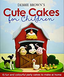Debbie Brown\'s Cute Cakes for Children: 15 Fun and Colourful Party Cakes to Make at Home