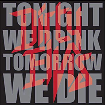 Tonight We Drink, Tomorrow We Die