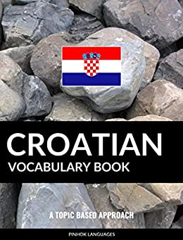 Croatian Vocabulary Book: A Topic Based Approach by [Pinhok Languages]