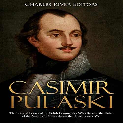 Casimir Pulaski: The Life and Legacy of the Polish Commander Who Became the Father of the American Cavalry During the Revolutionary War audiobook cover art