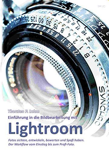Einführung in die Bildbearbeitung mit Lightroom: Fotos sichten, entwickeln, bewerten und Spaß haben. Der Workflow vom Einstieg bis zum Profi-Foto.