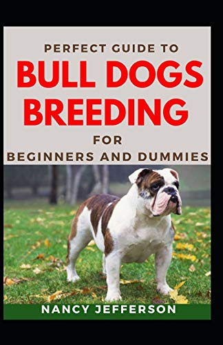 Perfect Guide To Bull Dogs Breeding For Beginners And Dummies: Basic Guide To Breeding Bull Dogs