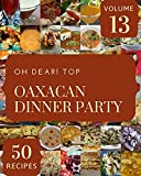 Oh Dear! Top 50 Oaxacan Dinner Party Recipes Volume 13: Cook it Yourself with Oaxacan Dinner Party...