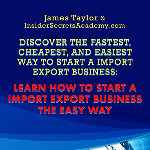 Discover the Fastest, Cheapest, and Easiest Way to Start a Import Export Business: Learn How to Start a Import Export Business the Easy Way audiobook cover art