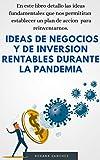 Ideas de Negocio y de Inversión Rentables Durante la Pandemia: En este libro detallo las ideas...