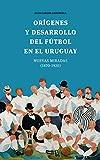 Orígenes y desarrollo del fútbol en el Uruguay: Nuevas miradas (1870-1920)