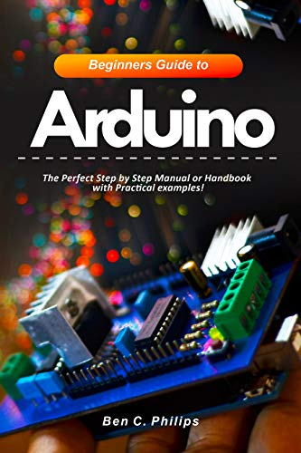 Beginners Guide to Arduino: The Perfect Step by Step Manual or Handbook with Practical examples! (English Edition)