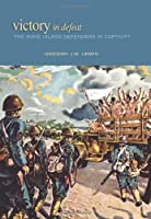 Victory in Defeat: The Wake Island Defenders in Captivity: 1941-1945