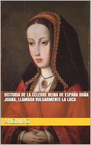 HISTORIA DE LA CÉLEBRE REINA DE ESPAÑA DOÑA JUANA, LLAMADA VULGARMENTE LA LOCA (Traducido) (Ilustrado) eBook: Anónimo: Amazon.es: Tienda Kindle