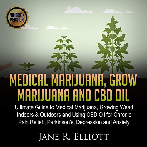 Medical Marijuana, Grow Marijuana and CBD Oil: Ultimate Guide to Medical Marijuana, Growing Weed Indoors & Outdoors and Using CBD Oil for Chronic Pain Relief, Parkinson's, Depression and Anxiety.