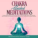 Chakra Guided Meditations: Guided Meditations for Beginners from a Certified Reiki Healer: Feel Amazing, Heal Yourself, and Experience Blissful Balance with the Power of Chakra Healing
