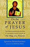On the Prayer of Jesus: The Classic Guide to the Practice of Unceasing Prayer Found in The Way of a Pilgrim