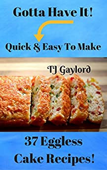 Gotta Have It Quick & Easy To Make 37 Eggless Cake Recipes! by [TJ Gaylord]