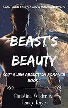Beast's Beauty, Scifi Alien Abduction Romance: Fractured Fairytales & Mangled Myths by [Christina Wilder, Laney Kaye]
