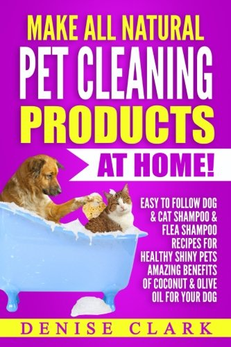 Make All Natural Pet Cleaning Products at Home!: Easy to follow Dog & Cat Shampoo & Flea Shampoo Recipes for Healthy Shiny Pets - Amazing Benefits of Coconut & Olive Oil for your Dog