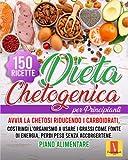 DIETA CHETOGENICA PER PRINCIPIANTI: Avvia la chetosi riducendo i carboidrati, costringi l'organismo a usare i grassi come fonte di energia, perdi peso senza accorgetene, 150 RICETTE + PIANO ALIME