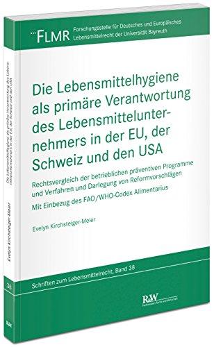 Die Lebensmittelhygiene als primäre Verantwortung des Lebensmittelunternehmers in der EU, der Schweiz und den USA: Rechtsvergleich der betrieblichen ... Lebensmittelrecht der Universität Bayreuth)